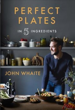 Perfect plates in 5 ingredients /  John Whaite ; photography by Helen Cathcart.