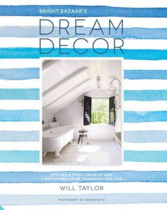Bright Bazaar's dream decor : Styling a cool, creative and comfortable home, wherever you live / Will Taylor.