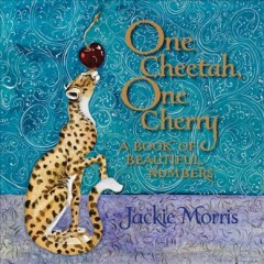 One cheetah, one cherry : a book of beautiful numbers / Jackie Morris. - Jackie Morris.