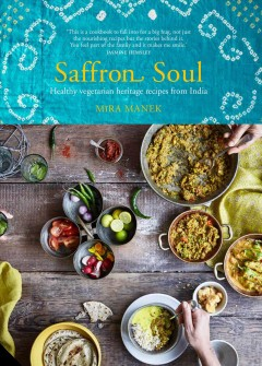 Saffron soul : Healthy vegetarian heritage recipes from India / Mira Manek ; photography by Nassima Rothacker.