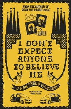 I don't expect anyone to believe me /  Juan Pablo Villalobos ; translated by Daniel Hahn.
