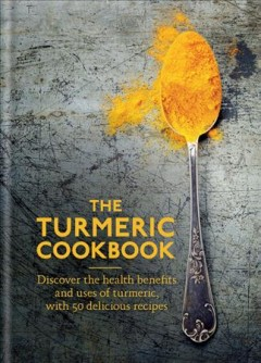 Turmeric Cookbook : Discover the Health Benefits and Uses of Turmeric, With 50 Delicious Recipes