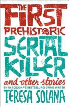 The first prehistoric serial killer and other stories /  Teresa Solana ; translated from the Catalan by Peter Bush. - Teresa Solana ; translated from the Catalan by Peter Bush.