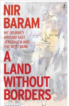A land without borders : my journey around East Jerusalem and the West Bank / Nir Baram; translated from the Hebrew by Jessica Cohen.