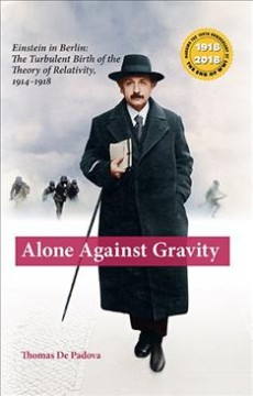 Alone Against Gravity : Einstein in Berlin; the Turbulent Birth of the Theory of Relativity 1914-1918