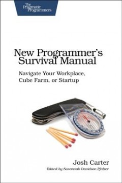 New Programmer's Survival Manual : Navigate Your Workplace, Cube Farm, or Startup