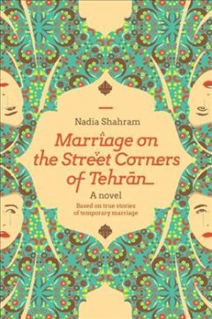 Marriage on the Street Corners of Tehran : A Novel Based on the True Stories of Temporary Marriage