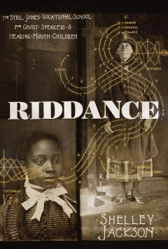 Riddance : Or: the Sybil Joines Vocational School for Ghost Speakers & Hearing-mouth Children