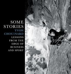 Some stories : lessons from the edge of business and sport / Yvon Chouinard.