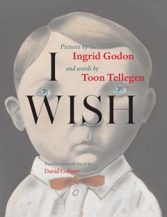 I wish /  pictures, Ingrid Godon ; words, Toon Tellegen ; translated from the Dutch by David Colmer. - pictures, Ingrid Godon ; words, Toon Tellegen ; translated from the Dutch by David Colmer.