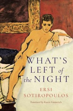 What's left of the night /  Ersi Sotiropoulos ; translated from the Greek by Karen Emmerich.