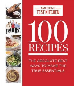 100 recipes : the absolute best ways to make the true essentials / the editors at America's Test Kitchen ; photography, Carl Tremblay ; food styling, Marie Piraino. - the editors at America's Test Kitchen ; photography, Carl Tremblay ; food styling, Marie Piraino.