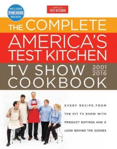 The complete America's test kitchen TV show cookbook : 2001-2016 / by the editors at America's Test Kitchen ; photography, Carl Tremblay, Keller + Keller, and Daniel J. Van Ackere ; [Editorial Director, Jack Bisho].