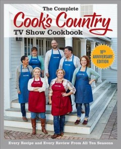 Complete Cook's Country TV Show Cookbook : Every Recipe and Every Review from All Ten Seasons - 10th Anniversary Edition