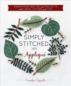 Simply Stitched With Applique : Embroidery Motifs and Projects With Linen, Cotton and Felt