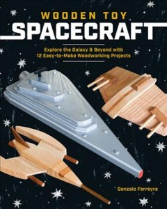 Wooden Toy Spacecraft : Explore the Galaxy & Beyond With 13 Easy-to-make Woodworking Projects