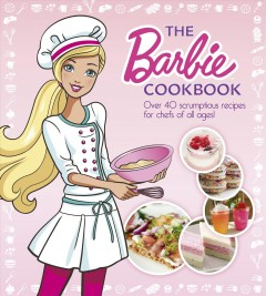 The Barbie cookbook : over 40 scrumptious recipes for chefs of all ages!
