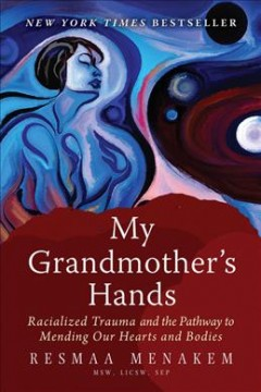 My grandmother's hands : racialized trauma and the pathway to mending our hearts and bodies / Resmaa Menakem. - Resmaa Menakem.