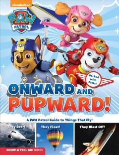 Onward and pupward! : a PAW patrol guide to everything that flies!