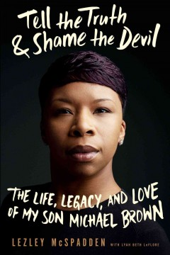 Tell the truth & shame the devil : the life, legacy, and love of my son Michael Brown / Lezley McSpadden, with Lyah Beth LeFlore.