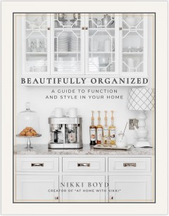 Beautifully organized : a guide to function and style in your home / Nikki Boyd, creator of athomewithnikki.com.