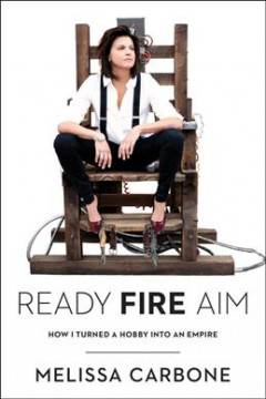 Ready, fire, aim : how I turned a hobby into an empire / Melissa Carbone. - Melissa Carbone.