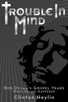 Trouble in mind : Bob Dylan's gospel years : what really happened / Clinton Heylin. - Clinton Heylin.