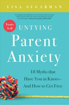 Untying parent anxiety. 18 myths that have you in knots--and how to get free / Lisa Sugarman. - Lisa Sugarman.