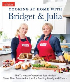 Cooking at Home With Bridget and Julia : The Hosts of America's Test Kitchen Share Their Favorite Recipes for Feeding Family and Friends