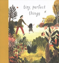 Tiny, perfect things /  written by M. H. Clark ; illustrated by Madeline Kloepper. - written by M. H. Clark ; illustrated by Madeline Kloepper.
