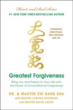 Greatest forgiveness : bring joy and peace to your life with the power of unconditional forgiveness / Dr. and Master Zhi Gang Sha ; with Master Cynthia Deveraux and Master David Lusch. - Dr. and Master Zhi Gang Sha ; with Master Cynthia Deveraux and Master David Lusch.