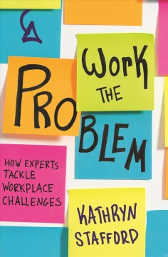 Work the Problem : How Experts Tackle Workplace Challenges