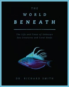 World Beneath : The Life and Times of Unknown Sea Creatures and Marine Life