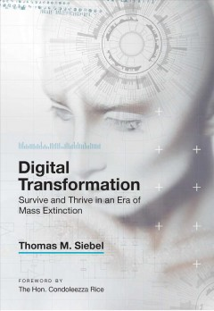 Digital transformation : survive and thrive in an era of mass extinction / Thomas M. Siebel ; foreword by the Hon. Condoleezza Rice. - Thomas M. Siebel ; foreword by the Hon. Condoleezza Rice.