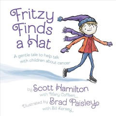 Fritzy finds a hat : a gentle tale to help talk with children about cancer / by Scott Hamilton with Mary Coffeen ; illustrated by Brad Paisley with Bill Kersey. - by Scott Hamilton with Mary Coffeen ; illustrated by Brad Paisley with Bill Kersey.