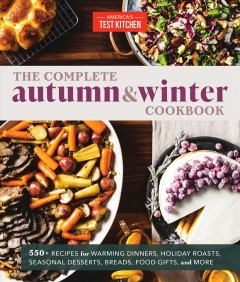 Complete Autumn & Winter Cookbook : 550+ Recipes for Warming Dinners, Holiday Roasts, Seasonal Desserts, Breads, Food Gifts, and More