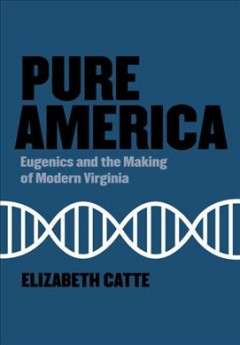 Pure America : Eugenics and the Making of Modern Virginia