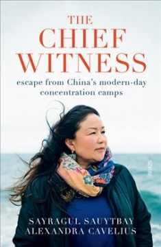 Chief witness : escape from China's modern-day concentration camps /  Sayragul Sauytbay, Alexandra Cavelius ; translated by Caroline Waight. - Sayragul Sauytbay, Alexandra Cavelius ; translated by Caroline Waight.