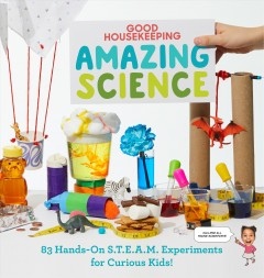 Amazing Science : 83 Hands-On S.T.E.A.M Experiments for Curious Kids!