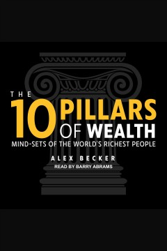 The 10 pillars of wealth : mind-sets of the world's richest people / Alex Becker.