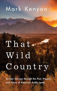 That wild country : an epic journey through the past, present, and future of America's public lands / Mark Kenyon. - Mark Kenyon.