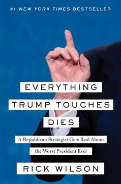 Everything Trump Touches Dies : A Republican Strategist Gets Real About the Worst President Ever