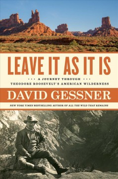 Leave it as it is : a journey through Theodore Roosevelt's American wilderness / by David Gessner.