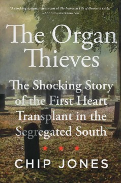 Organ Thieves : The Shocking Story of the First Heart Transplant in the Segregated South