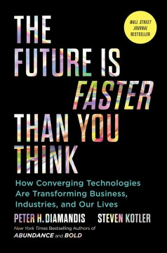 Future Is Faster Than You Think : How Converging Technologies Are Disrupting Business, Industries, and Our Lives