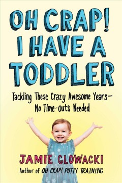 Oh Crap! I Have a Toddler : Tackling These Crazy Awesome Years - No Time Outs Needed