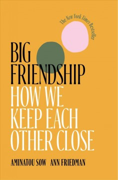 Big friendship : how we keep each other close / Aminatou Sow,  Ann Friedman. - Aminatou Sow,  Ann Friedman.