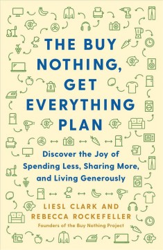 Buy Nothing, Get Everything Plan : Discover the Joy of Spending Less, Sharing More, and Living Generously