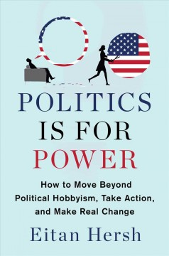 Politics Is for Power : How to Move Beyond Political Hobbyism, Take Action, and Make Real Change