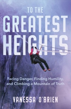 To the Greatest Heights : Facing Danger, Finding Humility, and Climbing a Mountain of Truth
